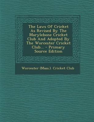 The Laws of Cricket as Revised by the Marylebone Cricket Club and Adopted by the Worcester Cricket Club... (Paperback):...