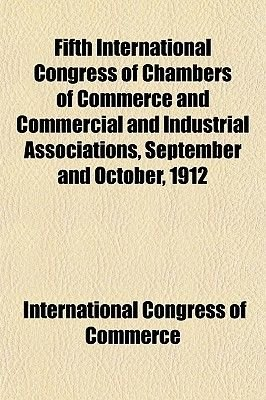 Fifth International Congress of Chambers of Commerce and Commercial and Industrial Associations, September and October, 1912...