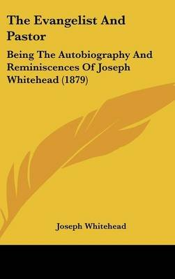 The Evangelist and Pastor - Being the Autobiography and Reminiscences of Joseph Whitehead (1879) (Hardcover): Joseph Whitehead