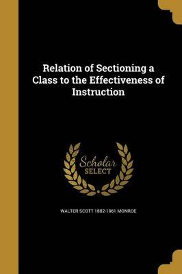 Relation of Sectioning a Class to the Effectiveness of Instruction (Paperback): Walter Scott 1882-1961 Monroe
