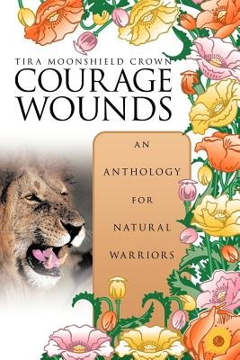 Courage Wounds- an Anthology for Natural Warriors (Paperback): Tira Moonshield Crown