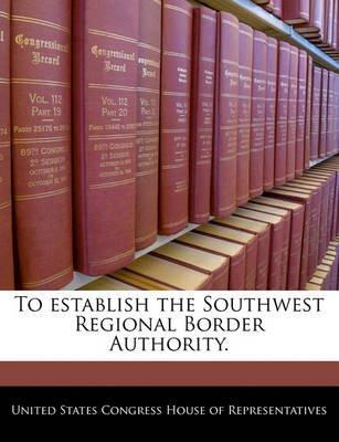To Establish the Southwest Regional Border Authority. (Paperback): United States Congress House of Represen
