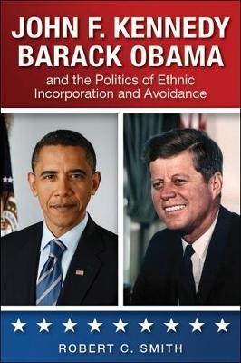 John F. Kennedy, Barack Obama, and the Politics of Ethnic Incorporation and Avoidance (Paperback): Robert C Smith