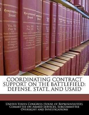 Coordinating Contract Support on the Battlefield - Defense, State, and Usaid (Paperback): United States Congress House of...