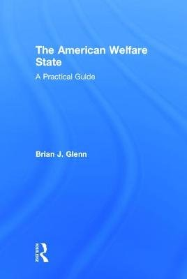 The American Welfare State - A Practical Guide (Hardcover): Brian J. Glenn