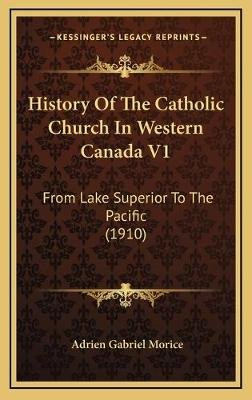 History of the Catholic Church in Western Canada V1 - From Lake Superior to the Pacific (1910) (Hardcover): Adrien Gabriel...