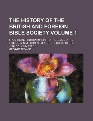 The History of the British and Foreign Bible Society Volume 1; From Its Institution in 1804, to the Close of Its Jubilee in...