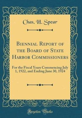 Biennial Report of the Board of State Harbor Commissioners - For the Fiscal Years Commencing July 1, 1922, and Ending June 30,...