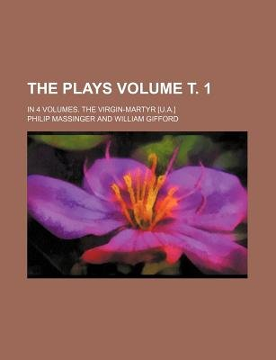 The Plays Volume . 1; In 4 Volumes. the Virgin-Martyr [U.A.] (Paperback): Philip Massinger