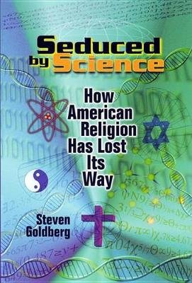 Seduced by Science - How American Religion Has Lost its Way (Hardcover): Steven Goldberg