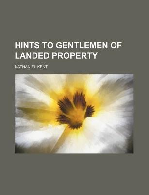 Hints to Gentlemen of Landed Property (Paperback): Nathaniel Kent