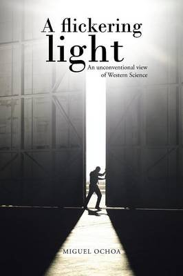 A Flickering Light - An Unconventional View of Western Science (Paperback): Miguel Ochoa