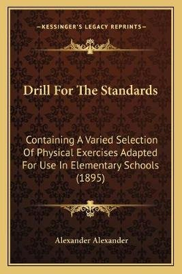 Drill for the Standards - Containing a Varied Selection of Physical Exercises Adapted for Use in Elementary Schools (1895)...