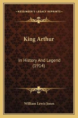 King Arthur - In History and Legend (1914) (Paperback): William Lewis Jones
