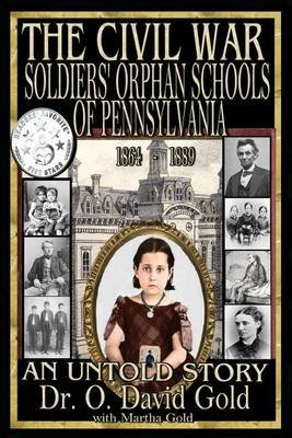 The Civil War Soldiers' Orphan Schools of Pennsylvania 1864-1889 (Paperback): O. David Gold