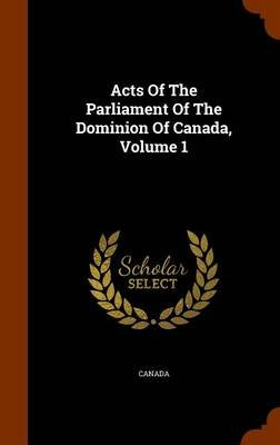 Acts of the Parliament of the Dominion of Canada, Volume 1 (Hardcover): Canada