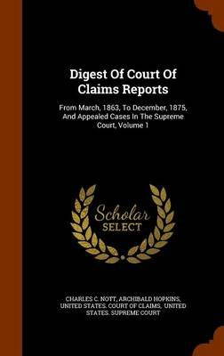 Digest of Court of Claims Reports - From March, 1863, to December, 1875, and Appealed Cases in the Supreme Court, Volume 1...
