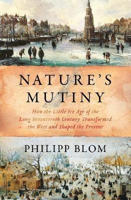 Nature's Mutiny - How the Little Ice Age of the Long Seventeenth Century Transformed the West and Shaped the Present...