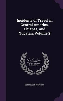 Incidents of Travel in Central America, Chiapas, and Yucatan, Volume 2 (Hardcover): John Lloyd Stephens