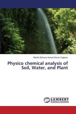 Physico Chemical Analysis of Soil, Water, and Plant (Paperback): Kasim Tegbaru Mesfin Birhanu Fanuel