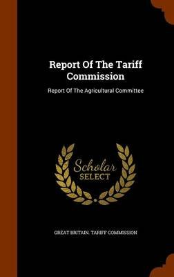 Report of the Tariff Commission - Report of the Agricultural Committee (Hardcover): Great Britain Tariff Commission