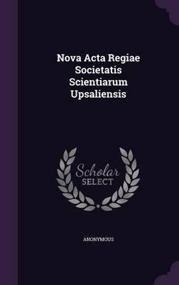 Nova ACTA Regiae Societatis Scientiarum Upsaliensis (Hardcover): Anonymous