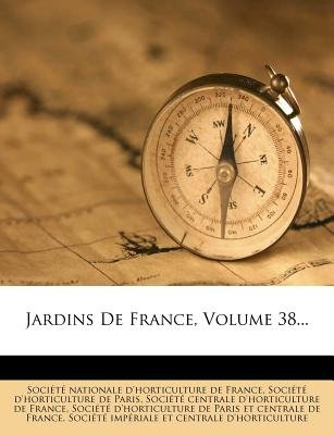 Jardins de France, Volume 38... (French, Paperback): Soci T Nationale D'Horticulture De Fr, Soci T D'Horticulture De...