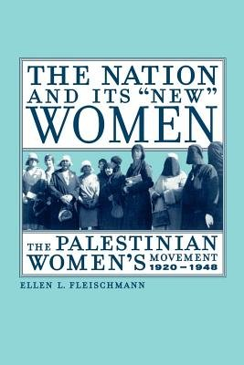 "The Nation and Its ""new"" Women - The Palestinian Women's Movement, 1920-1948 (Electronic book text): Ellen Fleischmann"