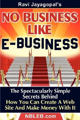 No Business Like E-Business - The Spectacularly Simple Secrets Behind How You Can Create a Web Site and Make Money with It...