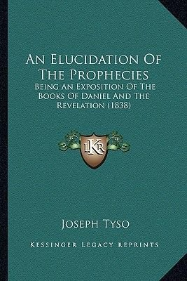 An Elucidation of the Prophecies - Being an Exposition of the Books of Daniel and the Revelation (1838) (Paperback): Joseph Tyso