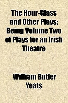The Hour-Glass and Other Plays; Being Volume Two of Plays for an Irish Theatre (Paperback): William Butler Yeats