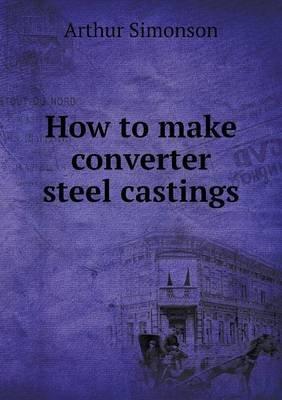 How to Make Converter Steel Castings (Paperback): Arthur Simonson