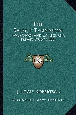 The Select Tennyson - For School and College and Private Study (1903) (Paperback): J. Logie Robertson