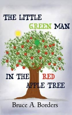 The Little Green Man in the Red Apple Tree (Paperback): Bruce A Borders