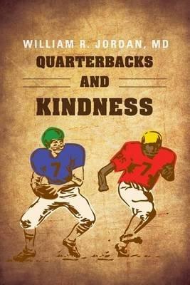 Quarterbacks and Kindness (Paperback): William R. Jordan MD