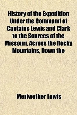 History of the Expedition Under the Command of Captains Lewis and Clark to the Sources of the Missouri, Across the Rocky...