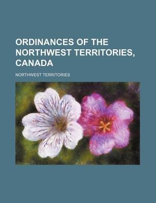Ordinances of the Northwest Territories, Canada (Paperback): Northwest Territories
