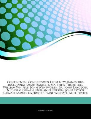 Articles on Continental Congressmen from New Hampshire, Including - Josiah Bartlett, Matthew Thornton, William Whipple, John...
