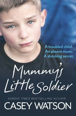 Mummy's Little Soldier - A Troubled Child. an Absent Mum. a Shocking Secret. (Paperback): Casey Watson