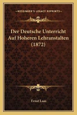 Der Deutsche Unterricht Auf Hoheren Lehranstalten (1872) (German, Paperback): Ernst Laas
