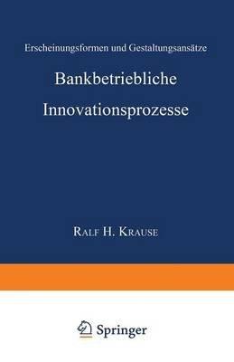 Bankbetriebliche Innovationsprozesse - Erscheinungsformen Und Gestaltungsansatze (German, Paperback, 1998): Ralf Henning Krause