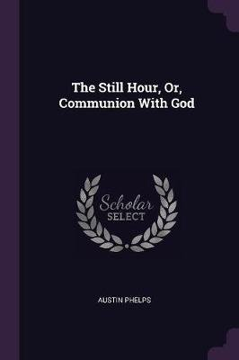 The Still Hour, Or, Communion with God (Paperback): Austin Phelps