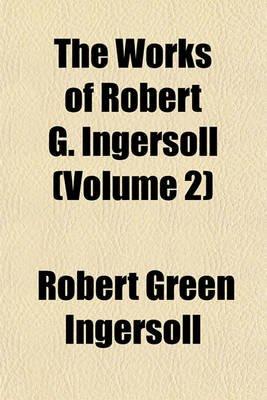 The Works of Robert G. Ingersoll (Volume 2) (Paperback): Robert Green Ingersoll