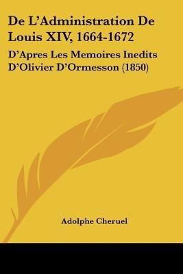 de L'Administration de Louis XIV, 1664-1672 - D'Apres Les Memoires Inedits D'Olivier D'Ormesson (1850)...