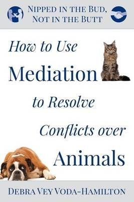 Nipped in the Bud, Not in the Butt - How to Use Mediation to Resolve Conflicts Over Animals (Paperback): Debra Vey Voda-Hamilton