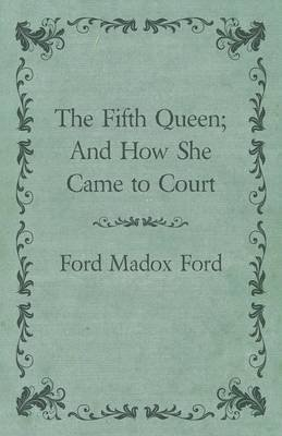 The Fifth Queen; And How She Came to Court (Paperback): Ford Madox Ford