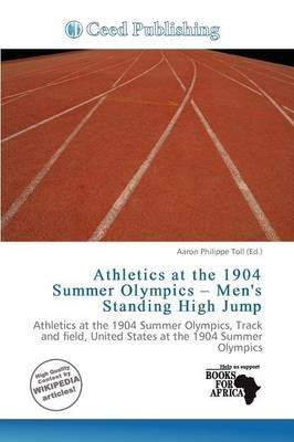 Athletics at the 1904 Summer Olympics - Men's Standing High Jump (Paperback): Aaron Philippe Toll