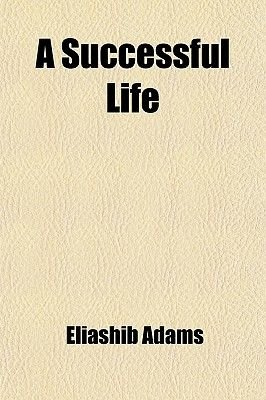 A Successful Life (Paperback): Eliashib Adams