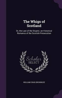 The Whigs of Scotland - Or, the Last of the Stuarts. an Historical Romance of the Scottish Persecution (Hardcover): William...