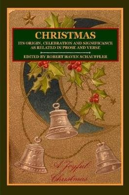 CHRISTMAS: Its Origin, Celebration and Significance as Related In Prose And Verse (Paperback): Editor, Robert Haven Schauffler